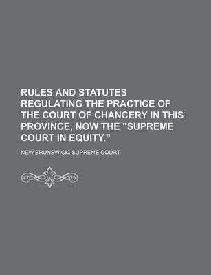 """Rules and Statutes Regulating the Practice of the Court of Chancery in This Province, Now the """"Supreme Court in Equity."""""""