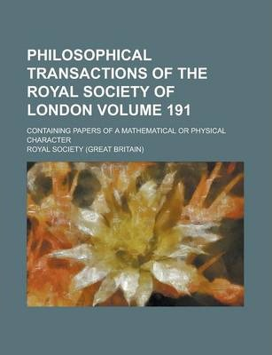 Philosophical Transactions of the Royal Society of London; Containing Papers of a Mathematical or Physical Character Volume 191