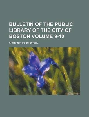 Bulletin of the Public Library of the City of Boston Volume 9-10