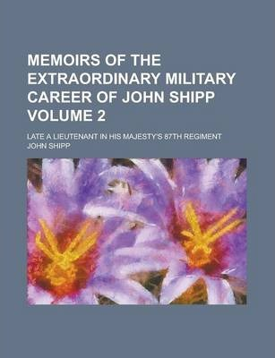 Memoirs of the Extraordinary Military Career of John Shipp; Late a Lieutenant in His Majesty's 87th Regiment Volume 2