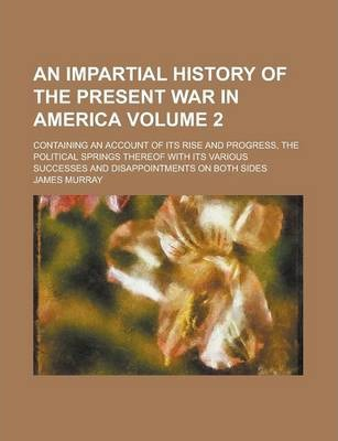 An Impartial History of the Present War in America; Containing an Account of Its Rise and Progress, the Political Springs Thereof with Its Various Successes and Disappointments on Both Sides Volume 2