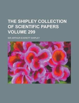 The Shipley Collection of Scientific Papers Volume 299