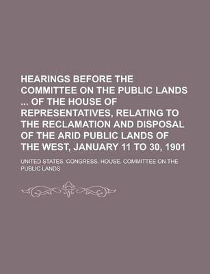 Hearings Before the Committee on the Public Lands of the House of Representatives, Relating to the Reclamation and Disposal of the Arid Public Lands of the West, January 11 to 30, 1901
