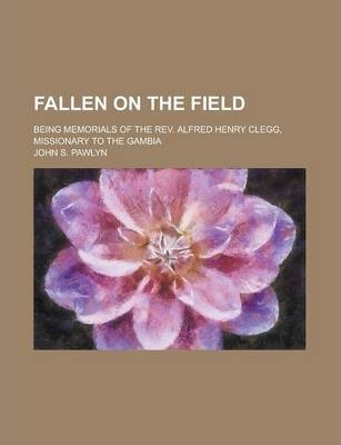 Fallen on the Field; Being Memorials of the REV. Alfred Henry Clegg, Missionary to the Gambia
