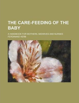 The Care-Feeding of the Baby; A Handbook for Mothers, Midwives and Nurses