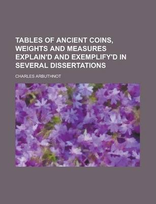 Tables of Ancient Coins, Weights and Measures Explain'd and Exemplify'd in Several Dissertations