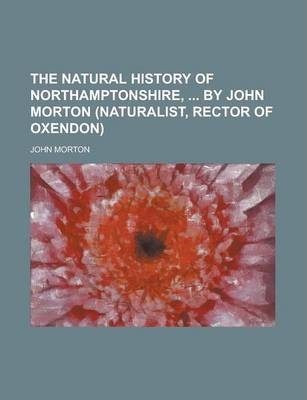The Natural History of Northamptonshire, by John Morton (Naturalist, Rector of Oxendon)