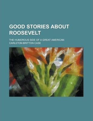 Good Stories about Roosevelt; The Humorous Side of a Great American