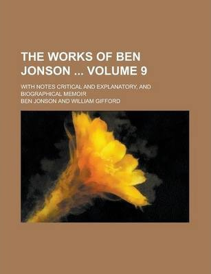 The Works of Ben Jonson; With Notes Critical and Explanatory, and Biographical Memoir Volume 9