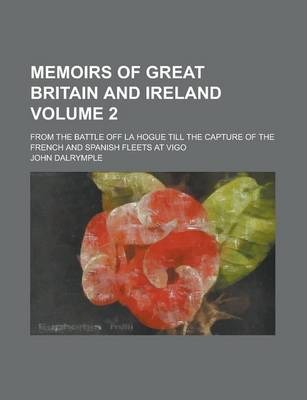 Memoirs of Great Britain and Ireland; From the Battle Off La Hogue Till the Capture of the French and Spanish Fleets at Vigo Volume 2