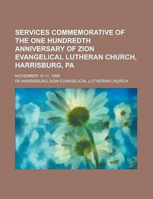 Services Commemorative of the One Hundredth Anniversary of Zion Evangelical Lutheran Church, Harrisburg, Pa; November 10-11, 1895