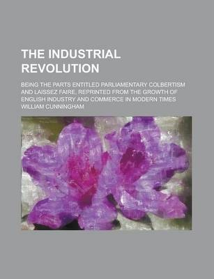 The Industrial Revolution; Being the Parts Entitled Parliamentary Colbertism and Laissez Faire, Reprinted from the Growth of English Industry and Commerce in Modern Times