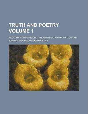 Truth and Poetry; From My Own Life; Or, the Autobiography of Goethe Volume 1