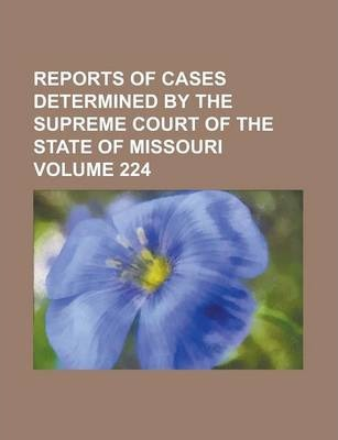 Reports of Cases Determined by the Supreme Court of the State of Missouri Volume 224
