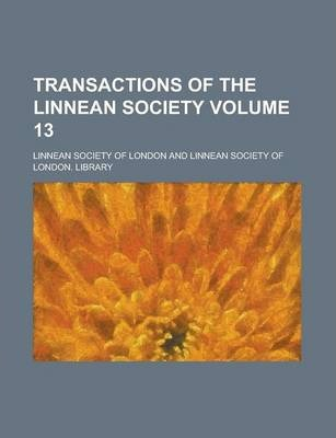 Transactions of the Linnean Society Volume 13