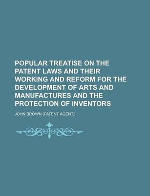 Popular Treatise on the Patent Laws and Their Working and Reform for the Development of Arts and Manufactures and the Protection of Inventors