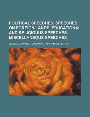 Political Speeches. Speeches on Foreign Lands. Educational and Religiouus Speeches. Miscellaneous Speeches