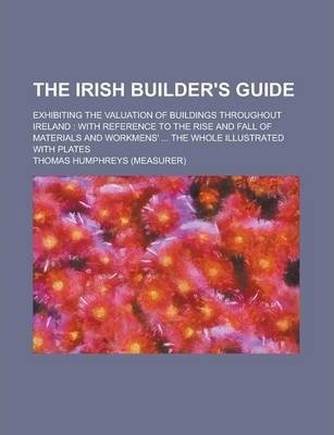 The Irish Builder's Guide; Exhibiting the Valuation of Buildings Throughout Ireland