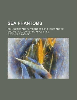 Sea Phantoms; Or, Legends and Superstitions of the Sea and of Sailors in All Lands and at All Times