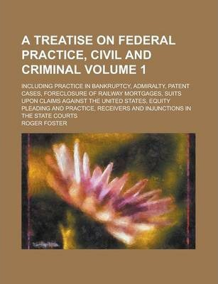 A Treatise on Federal Practice, Civil and Criminal; Including Practice in Bankruptcy, Admiralty, Patent Cases, Foreclosure of Railway Mortgages, Suits Upon Claims Against the United States, Equity Pleading and Practice, Receivers Volume 1