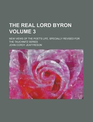 The Real Lord Byron; New Views of the Poet's Life, Specially Revised for the Tauchnitz Series Volume 3