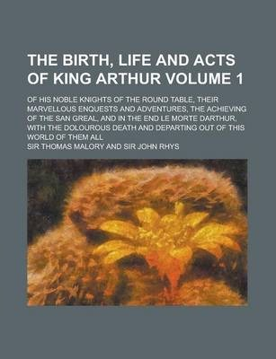 The Birth, Life and Acts of King Arthur; Of His Noble Knights of the Round Table, Their Marvellous Enquests and Adventures, the Achieving of the San Greal, and in the End Le Morte Darthur, with the Dolourous Death and Departing Volume 1