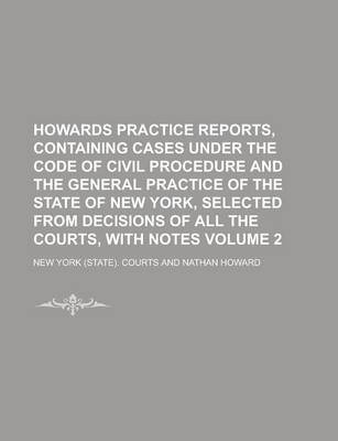 Howards Practice Reports, Containing Cases Under the Code of Civil Procedure and the General Practice of the State of New York, Selected from Decisions of All the Courts, with Notes Volume 2