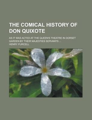The Comical History of Don Quixote; As It Was Acted at the Queen's Theatre in Dorset Garden by Their Majesties Servants ...