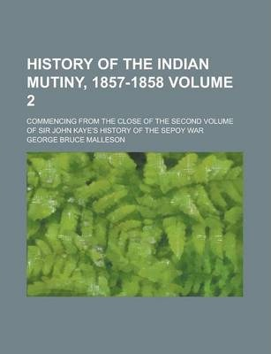 History of the Indian Mutiny, 1857-1858; Commencing from the Close of the Second Volume of Sir John Kaye's History of the Sepoy War Volume 2