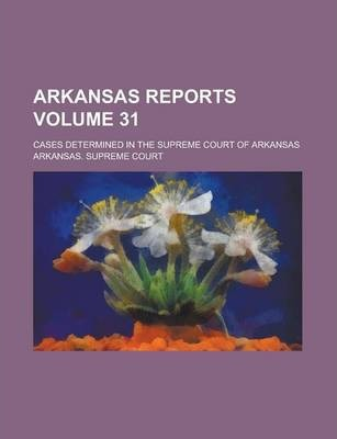 Arkansas Reports; Cases Determined in the Supreme Court of Arkansas Volume 31