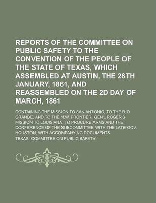 Reports of the Committee on Public Safety to the Convention of the People of the State of Texas, Which Assembled at Austin, the 28th January, 1861, and Reassembled on the 2D Day of March, 1861; Containing the Mission to San Antonio, to