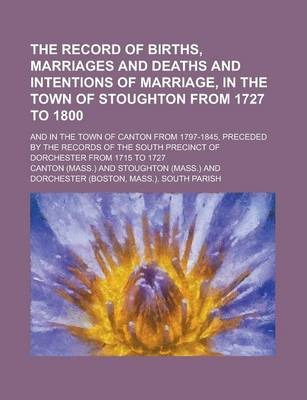 The Record of Births, Marriages and Deaths and Intentions of Marriage, in the Town of Stoughton from 1727 to 1800; And in the Town of Canton from 1797-1845, Preceded by the Records of the South Precinct of Dorchester from 1715 to 1727