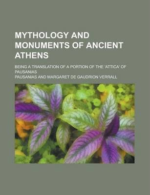 Mythology and Monuments of Ancient Athens; Being a Translation of a Portion of the 'Attica' of Pausanias