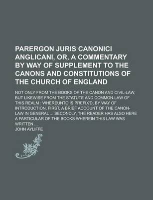 Parergon Juris Canonici Anglicani, Or, a Commentary by Way of Supplement to the Canons and Constitutions of the Church of England; Not Only from the Books of the Canon and Civil-Law, But Likewise from the Statute and Common-Law of This