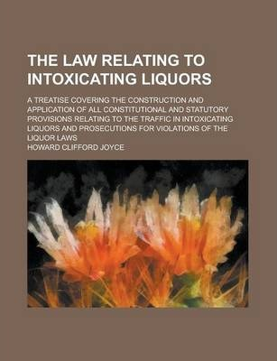 The Law Relating to Intoxicating Liquors; A Treatise Covering the Construction and Application of All Constitutional and Statutory Provisions Relating to the Traffic in Intoxicating Liquors and Prosecutions for Violations of the Liquor Laws