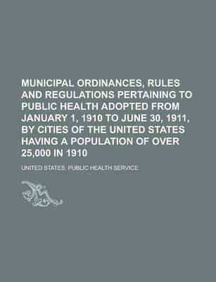 Municipal Ordinances, Rules and Regulations Pertaining to Public Health Adopted from January 1, 1910 to June 30, 1911, by Cities of the United States Having a Population of Over 25,000 in 1910