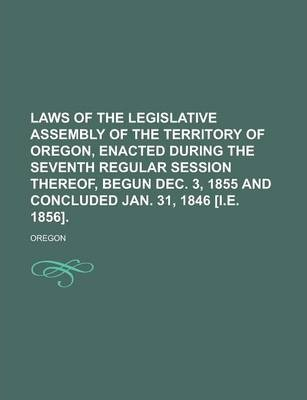 Laws of the Legislative Assembly of the Territory of Oregon, Enacted During the Seventh Regular Session Thereof, Begun Dec. 3, 1855 and Concluded Jan. 31, 1846 [I.E. 1856]