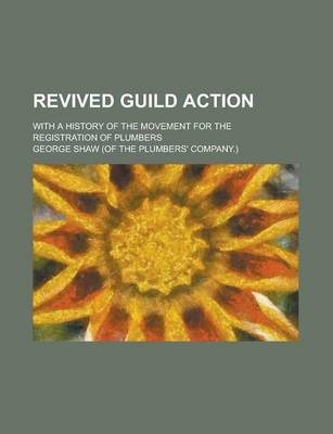 Revived Guild Action; With a History of the Movement for the Registration of Plumbers