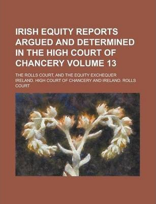 Irish Equity Reports Argued and Determined in the High Court of Chancery; The Rolls Court, and the Equity Exchequer Volume 13