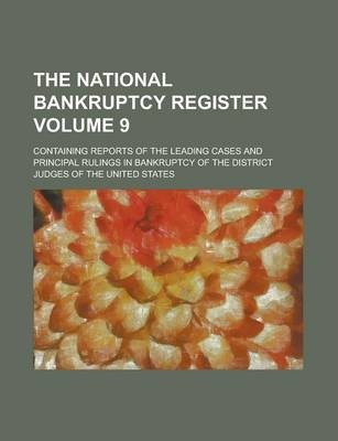 The National Bankruptcy Register; Containing Reports of the Leading Cases and Principal Rulings in Bankruptcy of the District Judges of the United States Volume 9