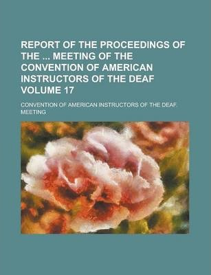 Report of the Proceedings of the Meeting of the Convention of American Instructors of the Deaf Volume 17