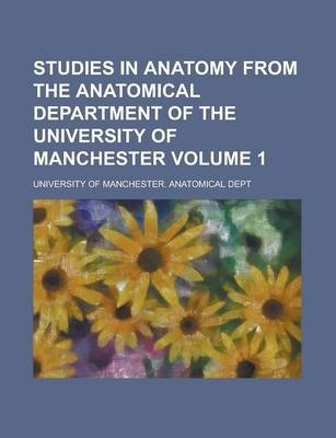 Studies in Anatomy from the Anatomical Department of the University of Manchester Volume 1