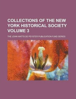 Collections of the New York Historical Society; The John Watts de Peyster Publication Fund Series Volume 3