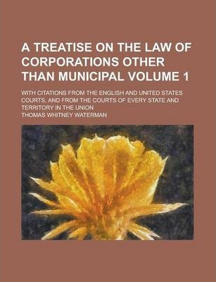 A Treatise on the Law of Corporations Other Than Municipal; With Citations from the English and United States Courts, and from the Courts of Every State and Territory in the Union Volume 1