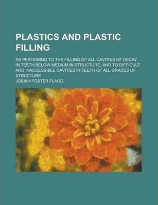 Plastics and Plastic Filling; As Pertaining to the Filling of All Cavities of Decay in Teeth Below Medium in Structure, and to Difficult and Inaccessible Cavities in Teeth of All Grades of Structure