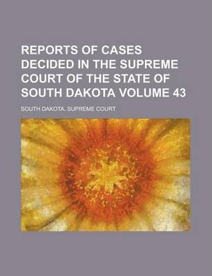 Reports of Cases Decided in the Supreme Court of the State of South Dakota Volume 43