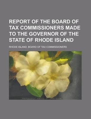Report of the Board of Tax Commissioners Made to the Governor of the State of Rhode Island