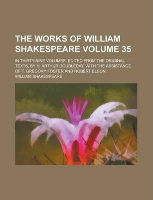 The Works of William Shakespeare; In Thirty-Nine Volumes, Edited from the Original Texts, by H. Arthur Doubleday, with the Assistance of T. Gregory Foster and Robert Elson Volume 35