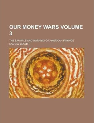 Our Money Wars; The Example and Warning of American Finance Volume 3