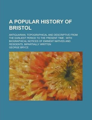 A Popular History of Bristol; Antiquarian, Topographical and Descriptive from the Earliest Period to the Present Time; With Biographical Notices of Eminent Natives and Residents, Impartially Written